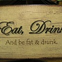 Eat, Drink And Be Fat & Drunk