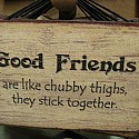 Good Friends are like chubby thighs, they stick together