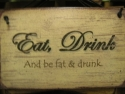 Eat, Drink And Be Fat & Drunk  -  Cat No:   -  Click To Order  -  ID: 789