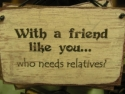 With Friends Like You Who Needs Relatives  -  Cat No:   -  Click To Order  -  ID: 785