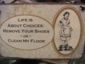 Life is about choices Remove your shoes or Clean my floor  -  Cat No:   -  Click To Order  -  ID: 851