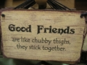 Good Friends are like chubby thighs, they stick together  -  Cat No:   -  Click To Order  -  ID: 791